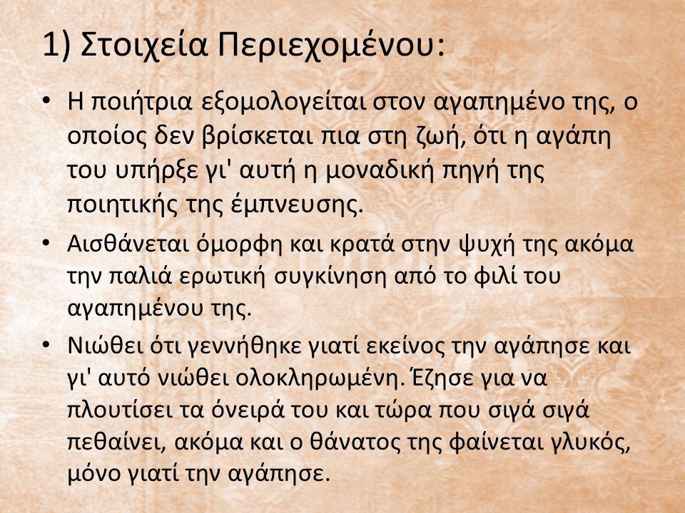1) Στοιχεία Περιεχομένου: Η ποιήτρια εξομολογείται στον αγαπημένο της, ο οποίος δεν βρίσκεται πια στη ζωή, ότι η αγάπη του υπήρξε γι' αυτή η μοναδική