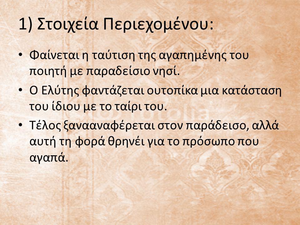 1) Στοιχεία Περιεχομένου: Φαίνεται η ταύτιση της αγαπημένης του ποιητή με παραδείσιο νησί. Ο Ελύτης φαντάζεται ουτοπίκα μια κατάσταση του ίδιου με το