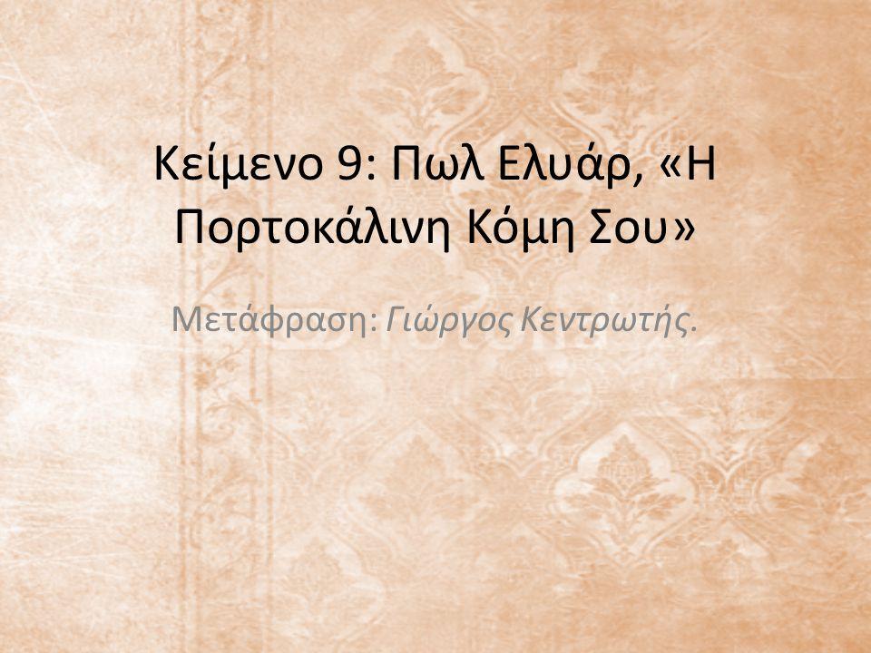 Κείμενο 9: Πωλ Ελυάρ, «Η Πορτοκάλινη Κόμη Σου» Μετάφραση: Γιώργος Κεντρωτής.