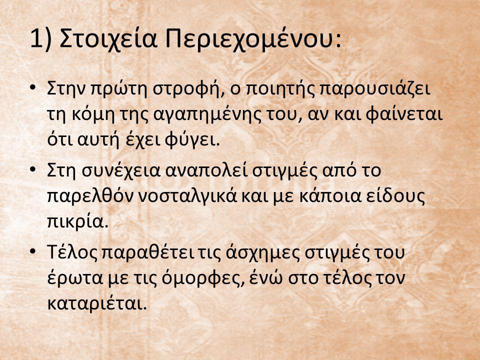 1) Στοιχεία Περιεχομένου: Στην πρώτη στροφή, ο ποιητής παρουσιάζει τη κόμη της αγαπημένης του, αν και φαίνεται ότι αυτή έχει φύγει. Στη συνέχεια αναπο
