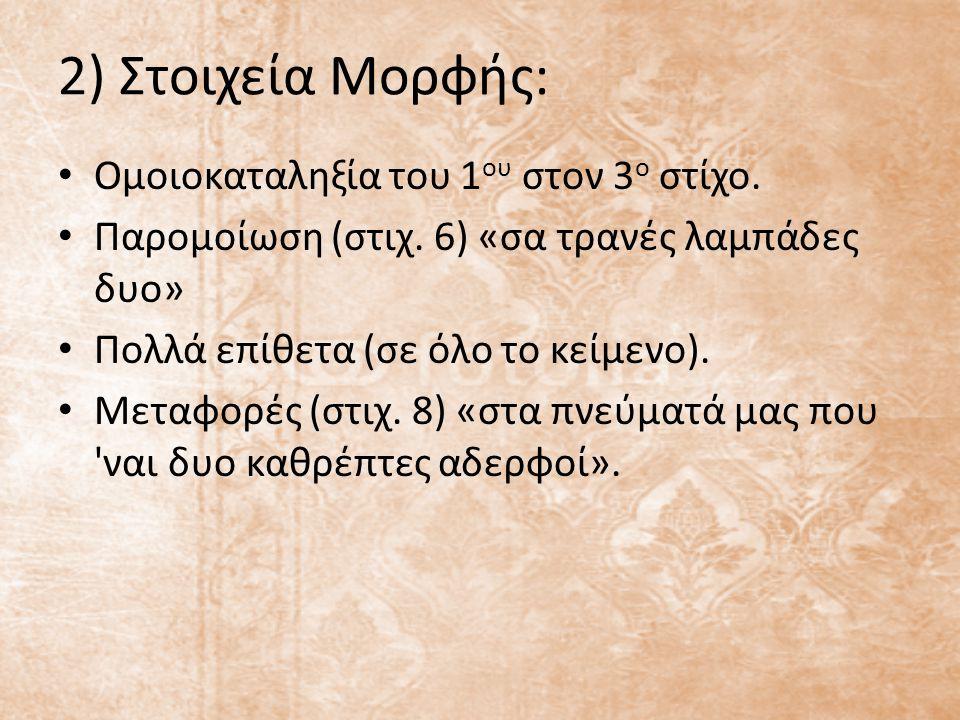 2) Στοιχεία Μορφής: Ομοιοκαταληξία του 1 ου στον 3 ο στίχο. Παρομοίωση (στιχ. 6) «σα τρανές λαμπάδες δυο» Πολλά επίθετα (σε όλο το κείμενο). Μεταφορές