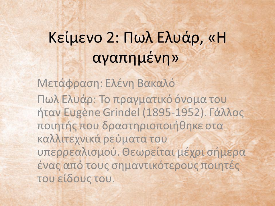 Κείμενο 2: Πωλ Ελυάρ, «Η αγαπημένη» Μετάφραση: Ελένη Βακαλό Πωλ Ελυάρ: Το πραγματικό όνομα του ήταν Eugène Grindel (1895-1952). Γάλλος ποιητής που δρα