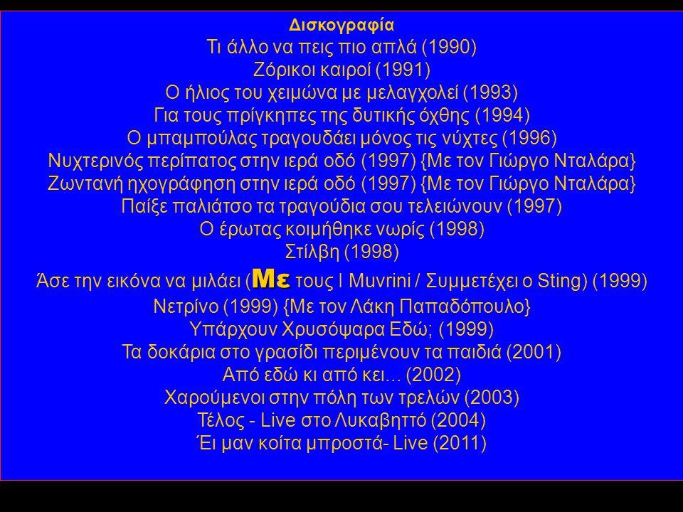 Δισκογραφία Τι άλλο να πεις πιο απλά (1990) Ζόρικοι καιροί (1991) Ο ήλιος του χειμώνα με μελαγχολεί (1993) Για τους πρίγκηπες της δυτικής όχθης (1994) Ο μπαμπούλας τραγουδάει μόνος τις νύχτες (1996) Νυχτερινός περίπατος στην ιερά οδό (1997) {Με τον Γιώργο Νταλάρα} Ζωντανή ηχογράφηση στην ιερά οδό (1997) {Με τον Γιώργο Νταλάρα} Παίξε παλιάτσο τα τραγούδια σου τελειώνουν (1997) Ο έρωτας κοιμήθηκε νωρίς (1998) Στίλβη (1998) Με Άσε την εικόνα να μιλάει ( Με τους I Muvrini / Συμμετέχει ο Sting) (1999) Νετρίνο (1999) {Με τον Λάκη Παπαδόπουλο} Υπάρχουν Χρυσόψαρα Εδώ; (1999) Τα δοκάρια στο γρασίδι περιμένουν τα παιδιά (2001) Από εδώ κι από κει...