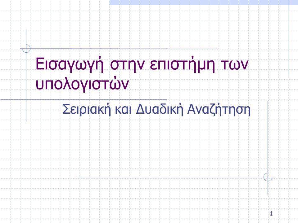 Αλλιώς Αν Κλειδί < Πίνακας[Μέση] τότε Τέλος <- Μέση -1 Αλλιώς Αρχή <- Μέση +1 Αν Θέση>0 τότε Εμφάνισε Θέση Αλλιώς Εμφάνισε Ανεπιτυχής Αναζήτηση Tέλος_αν Τέλος Αλγορίθμου Αλγόριθμος Δυαδικής_αναζήτησης Μεταβλητές Ακέραιες: Πίνακας[1000],Πλήθος,i, Κλειδί, Αρχή, Μέση, Τέλος, Θέση Λογικές: Σημαία Αρχή Μέση <- (Αρχή+Τέλος)/2 Αν Πίνακας[Μέση]=Κλειδί τότε Θέση <- Μέση Σημαία <- Αληθής Τέλος_αν Τέλος_επανάληψης Σημαία <- ψευδής Τέλος <- Πλήθος Αρχή <- 1 Θέση <- 0 Όσο Αρχή <= Τέλος Και Σημαία = Ψευδής επανάλαβε Διάβασε Πλήθος, Κλειδί Για i από 1 μέχρι Πλήθος Διάβασε Πίνακας[i] Τέλος_επανάληψης Στην αρχή τοποθετούμε το τμήμα δηλώσεων των μεταβλητών του προγράμματος Στην περίπτωση που το μεσαίο στοιχείο δεν είναι το αυτό που ζητάμε τότε θα ελέγξουμε εκείνο το μέρος του πίνακα που πιθανόν βρίσκεται ανάλογα με το αν είναι μεγαλύτερο ή μικρότερο από το μεσαίο στοιχείο, αλλάζοντας τις μεταβλητές Τέλος και Αρχή αντίστοιχα.