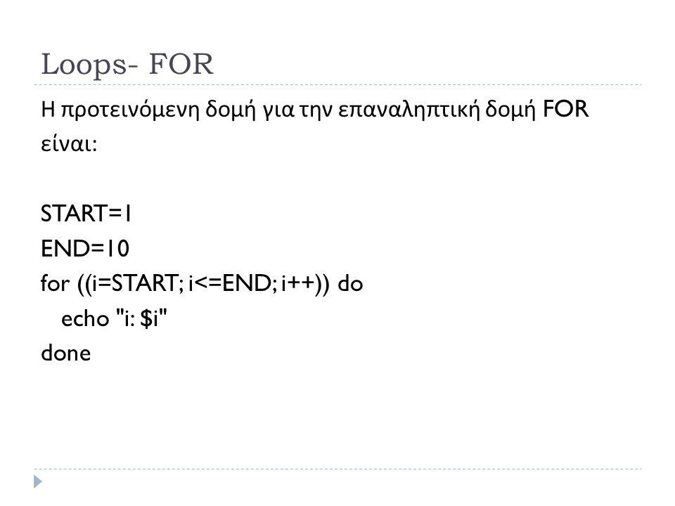 Loops- FOR Η προτεινόμενη δομή για την επαναληπτική δομή FOR είναι : START=1 END=10 for ((i=START; i<=END; i++)) do echo i: $i done