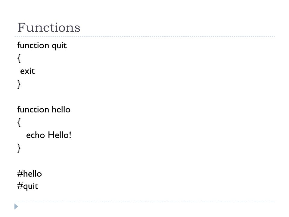 Functions function quit { exit } function hello { echo Hello! } #hello #quit