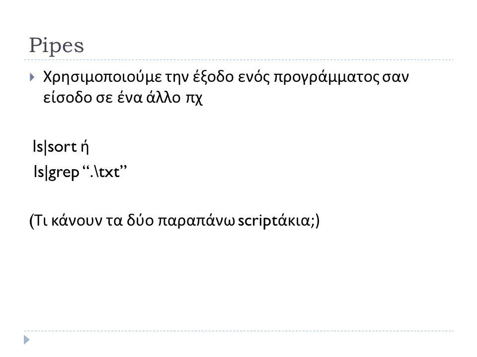 Pipes  Χρησιμοποιούμε την έξοδο ενός προγράμματος σαν είσοδο σε ένα άλλο πχ ls|sort ή ls|grep .\txt ( Τι κάνουν τα δύο παραπάνω script άκια ;)