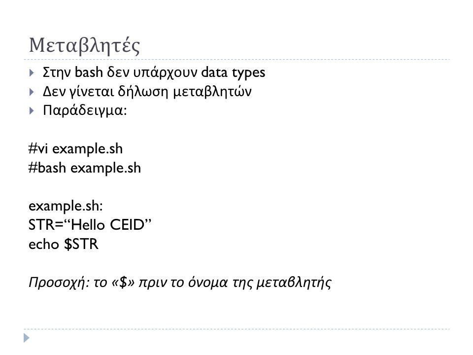 Μεταβλητές  Στην bash δεν υπάρχουν data types  Δεν γίνεται δήλωση μεταβλητών  Παράδειγμα : #vi example.sh #bash example.sh example.sh: STR= Hello CEID echo $STR Προσοχή : το «$» πριν το όνομα της μεταβλητής