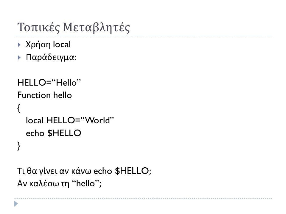 Τοπικές Μεταβλητές  Χρήση local  Παράδειγμα : HELLO= Hello Function hello { local HELLO= World echo $HELLO } Τι θα γίνει αν κάνω echo $HELLO; Αν καλέσω τη hello ;