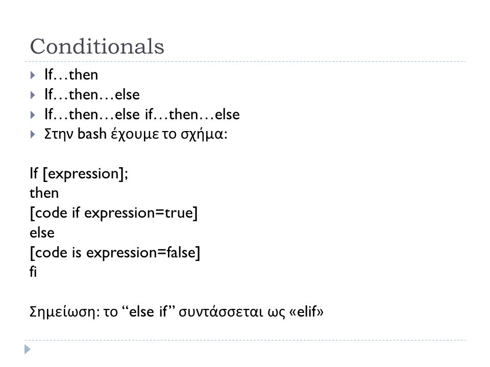 Conditionals  If…then  If…then…else  If…then…else if…then…else  Στην bash έχουμε το σχήμα : If [expression]; then [code if expression=true] else [code is expression=false] fi Σημείωση : το else if συντάσσεται ως «elif»
