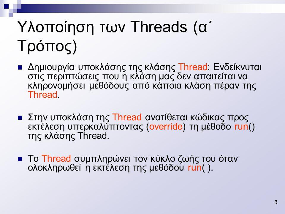 3 Υλοποίηση των Threads (α΄ Τρόπος) Δημιουργία υποκλάσης της κλάσης Thread: Ενδείκνυται στις περιπτώσεις που η κλάση μας δεν απαιτείται να κληρονομήσει μεθόδους από κάποια κλάση πέραν της Thread.