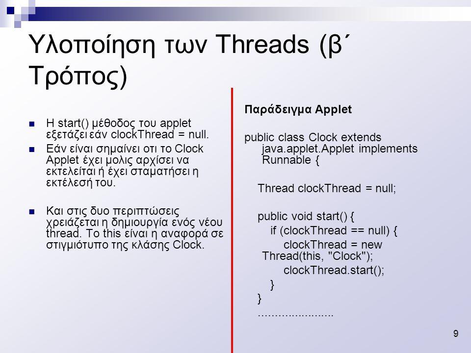 10 Υλοποίηση των Threads (β΄ Τρόπος) Παράδειγμα Applet (συνέχεια) public void run() { // loop terminates when clockThread // is set to null in stop() while (Thread.currentThread() == clockThread) { repaint(); try { clockThread.sleep(1000); } catch (InterruptedException e){} } Είναι η καρδιά της thread – καλεί την repaint() η οποία καλεί την paint – που εμφανίζει την ώρα.