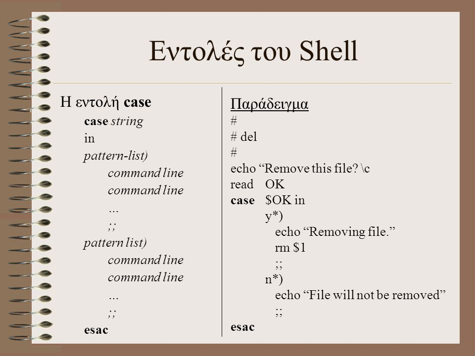 Εντολές του Shell Η εντολή case case string in pattern-list) command line … ;; pattern list) command line … ;; esac Παράδειγμα # # del # echo Remove this file.