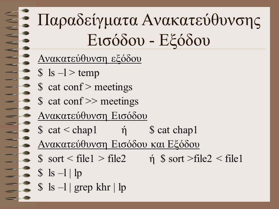 Παραδείγματα Ανακατεύθυνσης Εισόδου - Εξόδου Ανακατεύθυνση εξόδου $ls –l > temp $cat conf > meetings $cat conf >> meetings Ανακατεύθυνση Εισόδου $cat < chap1ή$ cat chap1 Ανακατεύθυνση Εισόδου και Εξόδου $sort file2ή $ sort >file2 < file1 $ls –l | lp $ls –l | grep khr | lp