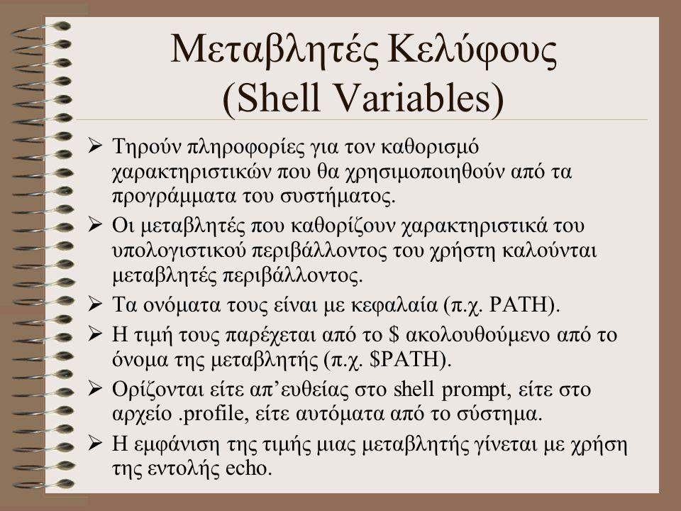 Μεταβλητές Περιβάλλοντος (Environmental Variables) ΜεταβλητήΠεριγραφήΠαράδειγμαΠαρατηρήσεις HOMEΜονοπάτι του login καταλόγου HOME=/users/students/ cs201999 Ορίζεται αυτόματα κατά το login PATHΛίστα καταλόγων που αναζητά το shell τις εντολές PATH=/bin:/home/you/b in: Ορίζεται αυτόματα κατά το login CDPATHΛίστα καταλόγων που αναζητά η cd CDPATH=/home/notes:/ home/you/Exercises Ορίζεται από το χρήστη PS1Πρωτεύον shell prompt PS1=$LOGNAME:Αρχικά είναι $ PS2Δευτερεύον shell prompt PS2=#Αρχικά είναι > LOGNAMEΤο login name του χρήστη LOGNAME=cs201999Ορίζεται αυτόματα κατά το login