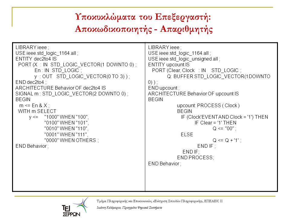 Υποκυκλώματα του Επεξεργαστή: Αποκωδικοποιητής - Απαριθμητής LIBRARY ieee ; USE ieee.std_logic_1164.all ; ENTITY dec2to4 IS PORT (X : IN STD_LOGIC_VECTOR(1 DOWNTO 0) ; En : IN STD_LOGIC ; y : OUT STD_LOGIC_VECTOR(0 TO 3) ) ; END dec2to4 ; ARCHITECTURE Behavior OF dec2to4 IS SIGNAL m : STD_LOGIC_VECTOR(2 DOWNTO 0) ; BEGIN m <= En & X ; WITH m SELECT y <= 1000 WHEN 100 , 0100 WHEN 101 , 0010 WHEN 110 , 0001 WHEN 111 , 0000 WHEN OTHERS ; END Behavior ; LIBRARY ieee ; USE ieee.std_logic_1164.all ; USE ieee.std_logic_unsigned.all ; ENTITY upcount IS PORT (Clear, Clock : IN STD_LOGIC ; Q: BUFFER STD_LOGIC_VECTOR(1DOWNTO 0) ) ; END upcount ; ARCHITECTURE Behavior OF upcount IS BEGIN upcount: PROCESS ( Clock ) BEGIN IF (Clock EVENT AND Clock = 1 ) THEN IF Clear = 1 THEN Q <= 00 ; ELSE Q <= Q + 1 ; END IF ; END PROCESS; END Behavior ;