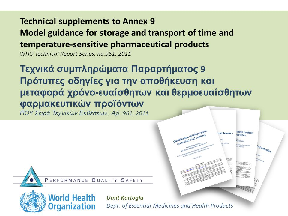 Technical supplements to Annex 9 Model guidance for storage and transport of time and temperature-sensitive pharmaceutical products WHO Technical Report Series, no.961, 2011 Umit Kartoglu Dept.