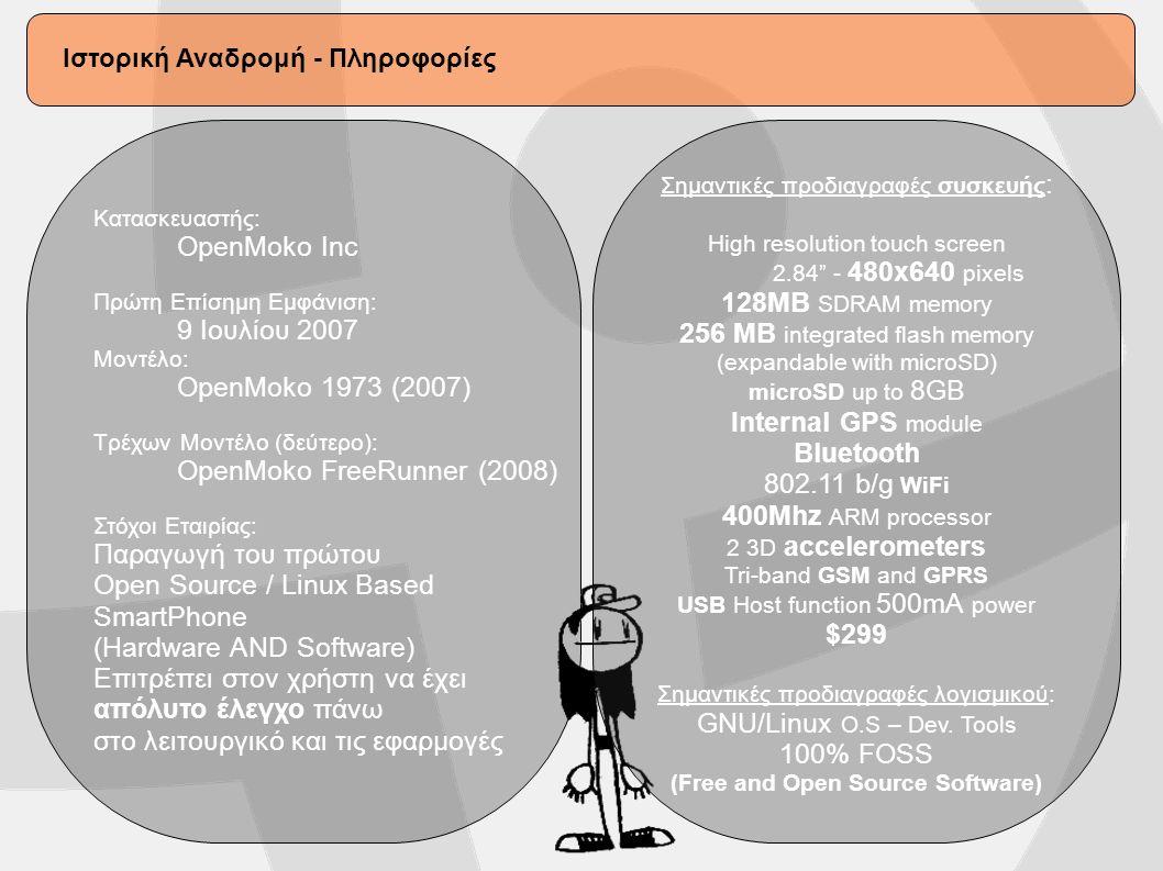 Κατασκευαστής: OpenMoko Inc Πρώτη Επίσημη Εμφάνιση: 9 Ιουλίου 2007 Μοντέλo: OpenMoko 1973 (2007) Τρέχων Μοντέλο (δεύτερο): OpenMoko FreeRunner (2008) Στόχοι Εταιρίας: Παραγωγή του πρώτου Open Source / Linux Based SmartPhone (Hardware AND Software) Επιτρέπει στον χρήστη να έχει απόλυτο έλεγχο πάνω στο λειτουργικό και τις εφαρμογές Σημαντικές προδιαγραφές συσκευής : High resolution touch screen 2.84 - 480x640 pixels 128MB SDRAM memory 256 MB integrated flash memory (expandable with microSD) microSD up to 8GB Internal GPS module Bluetooth 802.11 b/g WiFi 400Mhz ARM processor 2 3D accelerometers Tri-band GSM and GPRS USB Host function 500mA power $299 Σημαντικές προδιαγραφές λογισμικού: GNU/Linux O.S – Dev.
