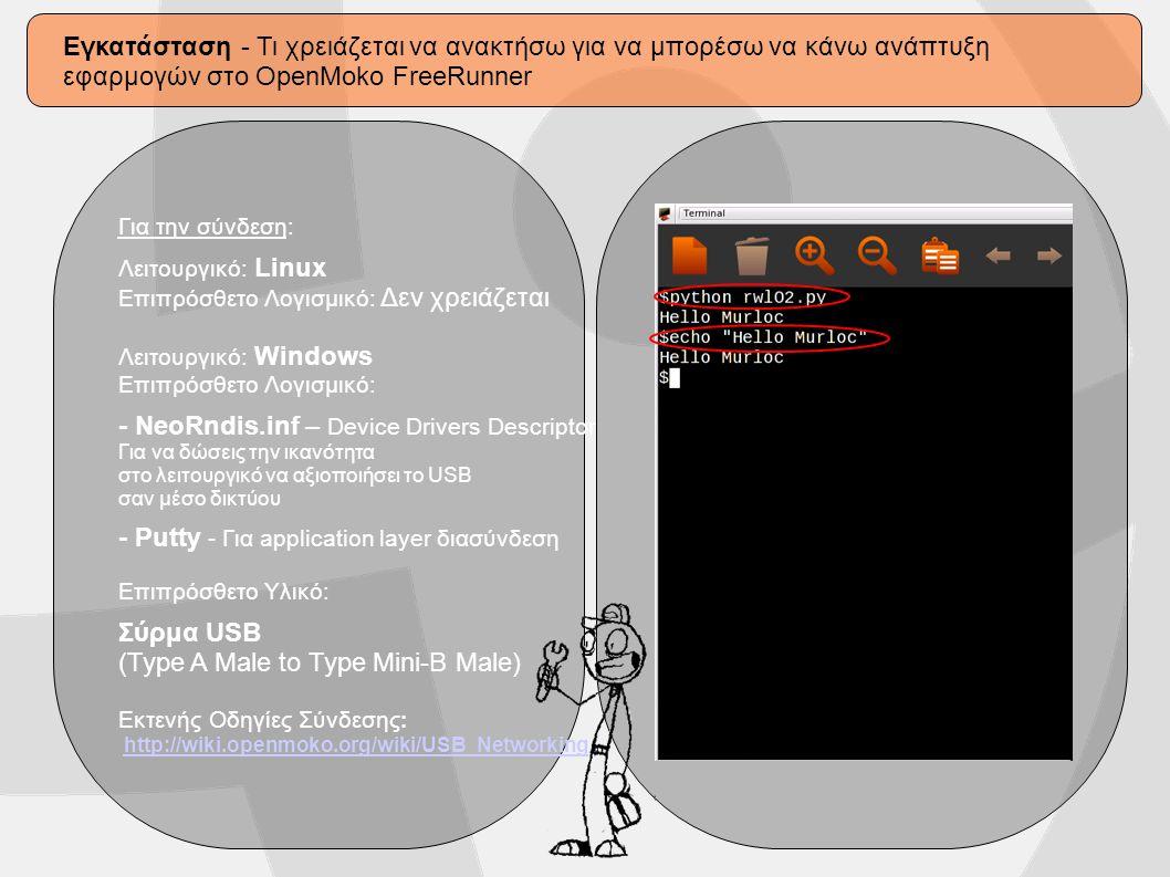 Εγκατάσταση - Τι χρειάζεται να ανακτήσω για να μπορέσω να κάνω ανάπτυξη εφαρμογών στο OpenMoko FreeRunner Για την σύνδεση: Λειτουργικό: Linux Επιπρόσθετο Λογισμικό: Δεν χρειάζεται Λειτουργικό: Windows Επιπρόσθετο Λογισμικό: - NeoRndis.inf – Device Drivers Descriptor Για να δώσεις την ικανότητα στο λειτουργικό να αξιοποιήσει το USB σαν μέσο δικτύου - Putty - Για application layer διασύνδεση Επιπρόσθετο Υλικό: Σύρμα USB (Type A Male to Type Mini-B Male) Εκτενής Οδηγίες Σύνδεσης : http://wiki.openmoko.org/wiki/USB_Networking