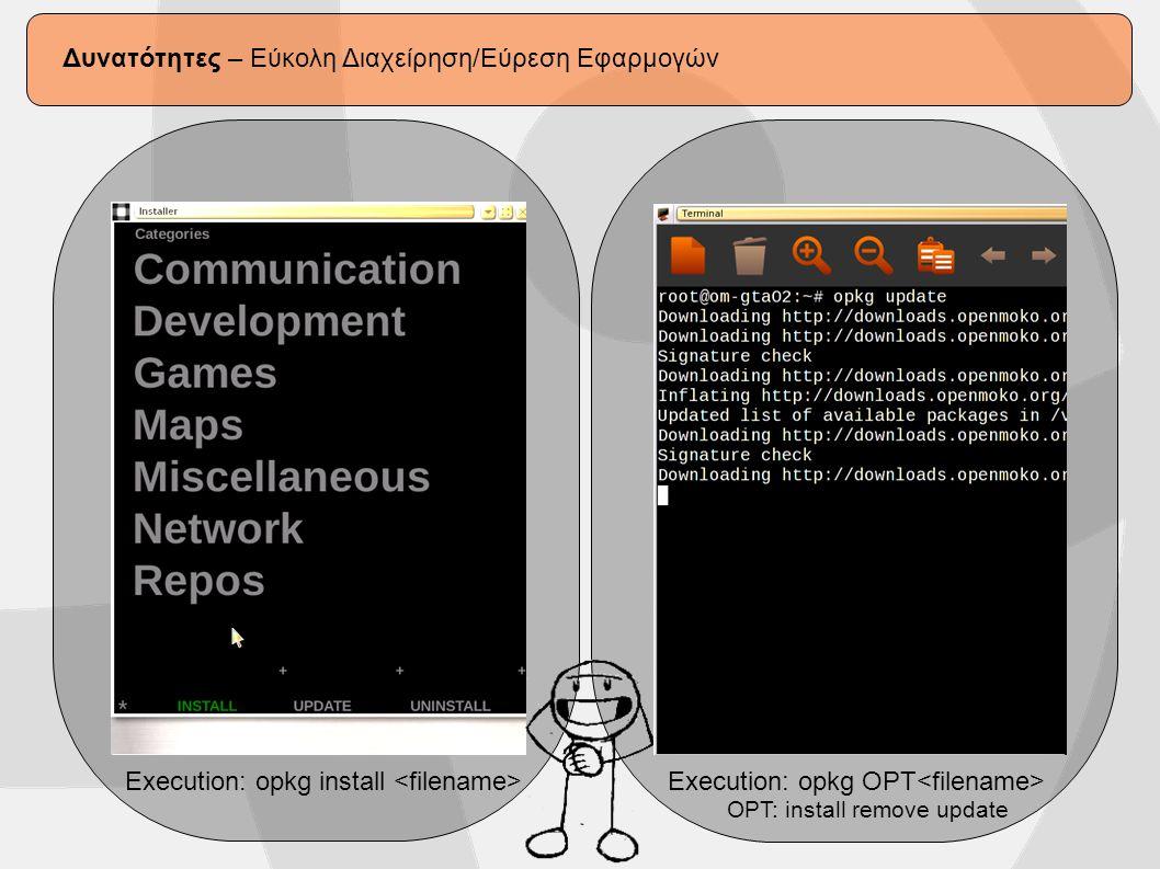 Δυνατότητες – Συνδεσιμότητα Openmoko (VNC Server και ssh) VNC Server Installation: opkg install x11vnc Execution: X11vnc VNC Client Connection: vncviewer IP:0 SSH Server Installation: Pre-Installed Execution: No need (on start daemon) SSH Client Connection: ssh user@IP