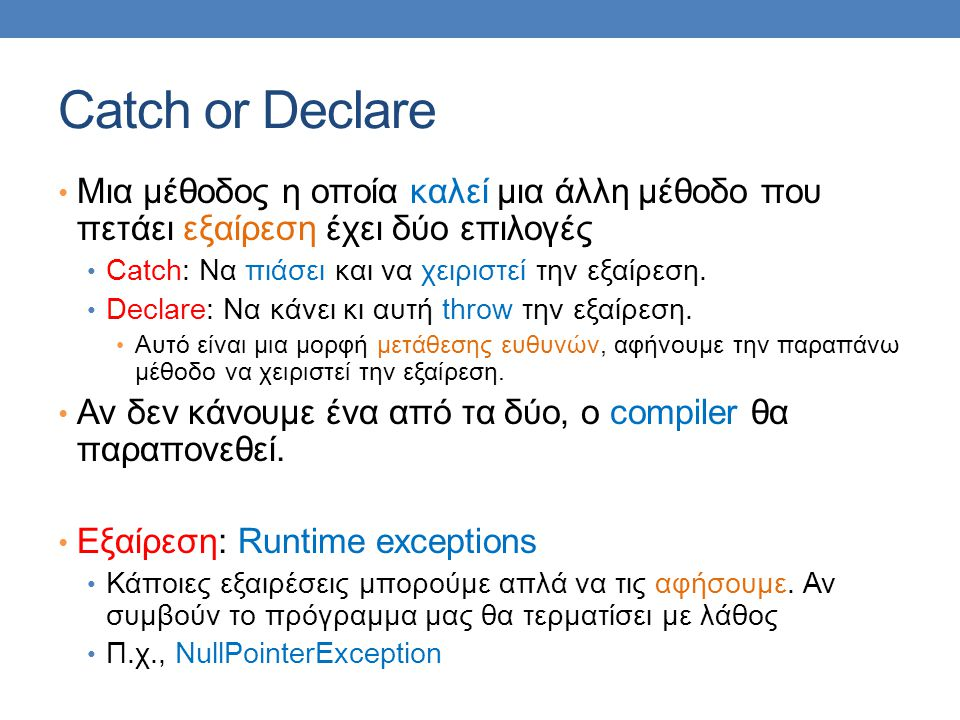 Catch or Declare Μια μέθοδος η οποία καλεί μια άλλη μέθοδο που πετάει εξαίρεση έχει δύο επιλογές Catch: Να πιάσει και να χειριστεί την εξαίρεση. Decla