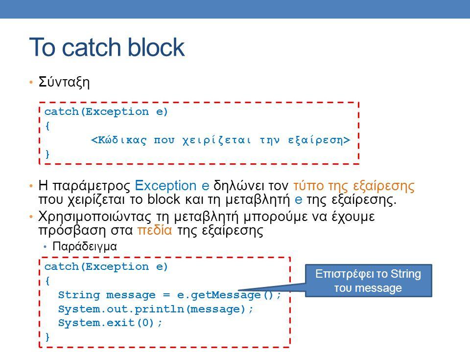 Το catch block Σύνταξη Η παράμετρος Exception e δηλώνει τον τύπο της εξαίρεσης που χειρίζεται το block και τη μεταβλητή e της εξαίρεσης. Χρησιμοποιώντ