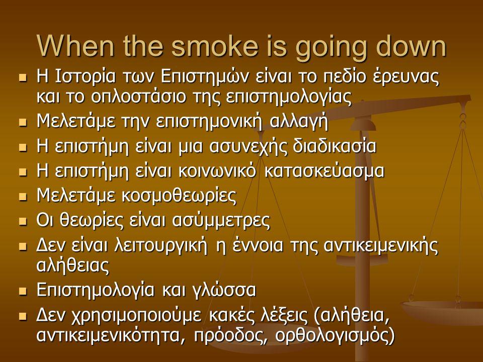 When the smoke is going down Η Ιστορία των Επιστημών είναι το πεδίο έρευνας και το οπλοστάσιο της επιστημολογίας Η Ιστορία των Επιστημών είναι το πεδίο έρευνας και το οπλοστάσιο της επιστημολογίας Μελετάμε την επιστημονική αλλαγή Μελετάμε την επιστημονική αλλαγή Η επιστήμη είναι μια ασυνεχής διαδικασία Η επιστήμη είναι μια ασυνεχής διαδικασία Η επιστήμη είναι κοινωνικό κατασκεύασμα Η επιστήμη είναι κοινωνικό κατασκεύασμα Μελετάμε κοσμοθεωρίες Μελετάμε κοσμοθεωρίες Οι θεωρίες είναι ασύμμετρες Οι θεωρίες είναι ασύμμετρες Δεν είναι λειτουργική η έννοια της αντικειμενικής αλήθειας Δεν είναι λειτουργική η έννοια της αντικειμενικής αλήθειας Επιστημολογία και γλώσσα Επιστημολογία και γλώσσα Δεν χρησιμοποιούμε κακές λέξεις (αλήθεια, αντικειμενικότητα, πρόοδος, ορθολογισμός) Δεν χρησιμοποιούμε κακές λέξεις (αλήθεια, αντικειμενικότητα, πρόοδος, ορθολογισμός)