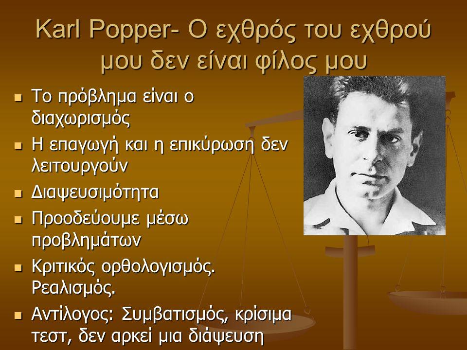 Karl Popper- O εχθρός του εχθρού μου δεν είναι φίλος μου Το πρόβλημα είναι ο διαχωρισμός Το πρόβλημα είναι ο διαχωρισμός Η επαγωγή και η επικύρωση δεν λειτουργούν Η επαγωγή και η επικύρωση δεν λειτουργούν Διαψευσιμότητα Διαψευσιμότητα Προοδεύουμε μέσω προβλημάτων Προοδεύουμε μέσω προβλημάτων Κριτικός ορθολογισμός.