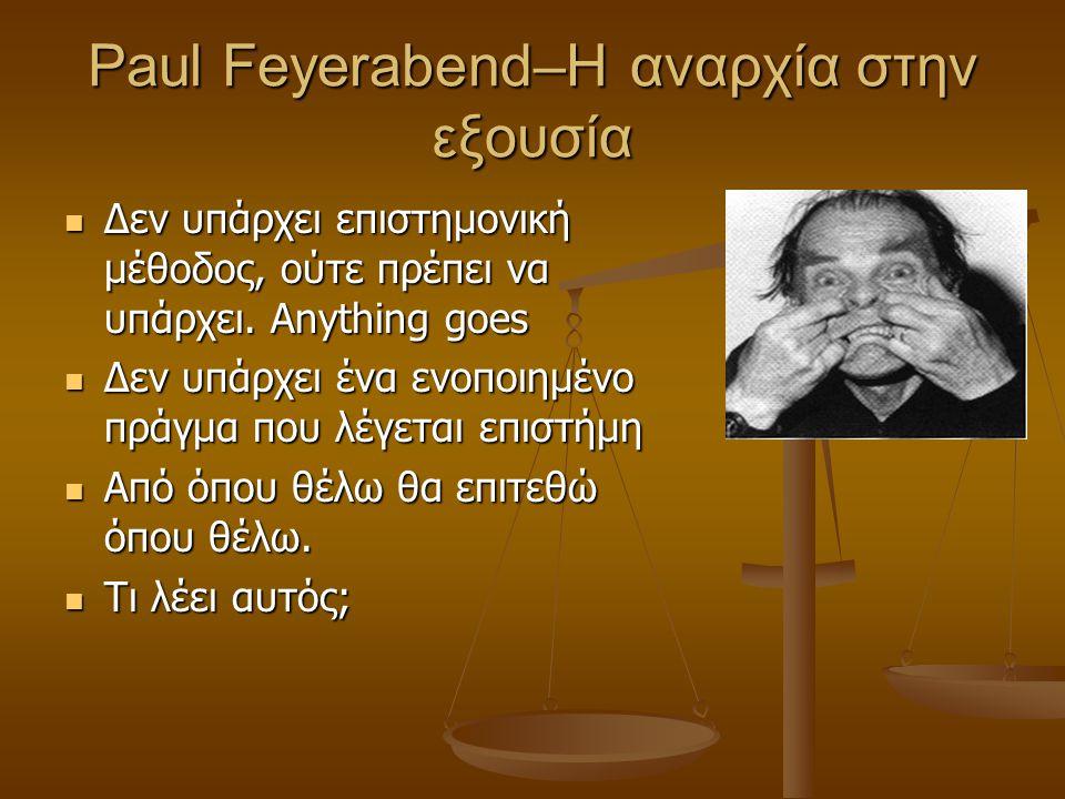 Paul Feyerabend–Η αναρχία στην εξουσία Δεν υπάρχει επιστημονική μέθοδος, ούτε πρέπει να υπάρχει. Anything goes Δεν υπάρχει επιστημονική μέθοδος, ούτε