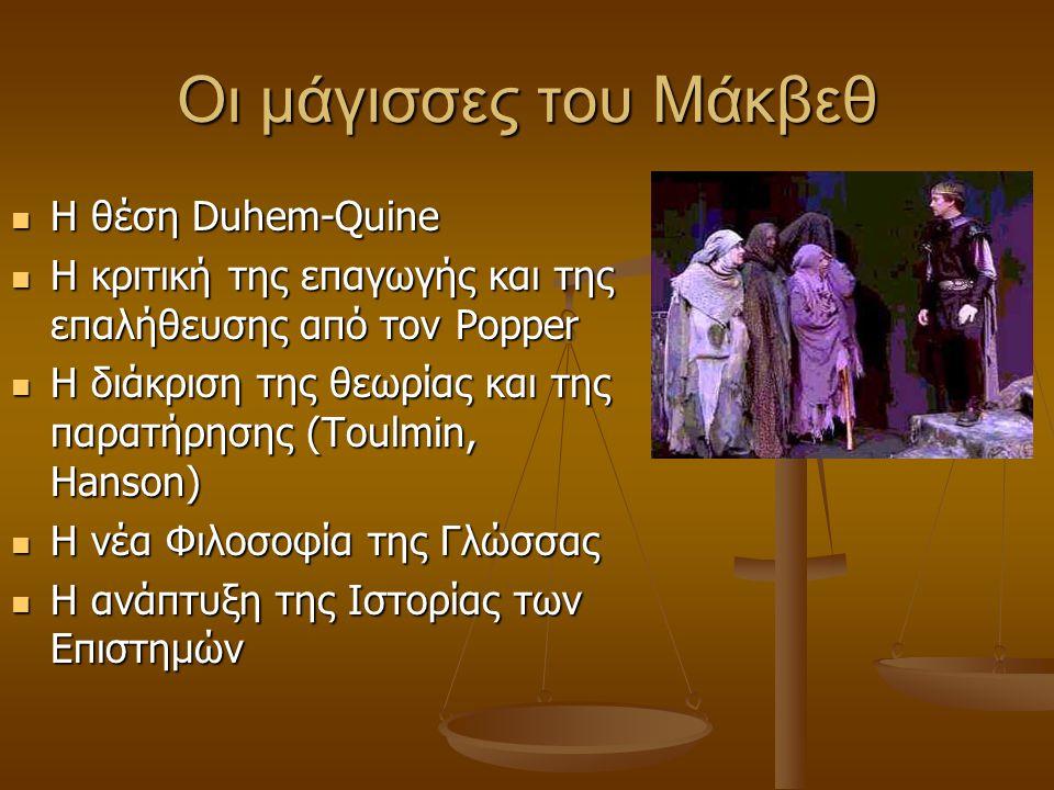 Οι μάγισσες του Μάκβεθ Η θέση Duhem-Quine Η θέση Duhem-Quine Η κριτική της επαγωγής και της επαλήθευσης από τον Popper Η κριτική της επαγωγής και της επαλήθευσης από τον Popper Η διάκριση της θεωρίας και της παρατήρησης (Toulmin, Hanson) Η διάκριση της θεωρίας και της παρατήρησης (Toulmin, Hanson) Η νέα Φιλοσοφία της Γλώσσας Η νέα Φιλοσοφία της Γλώσσας Η ανάπτυξη της Ιστορίας των Επιστημών Η ανάπτυξη της Ιστορίας των Επιστημών