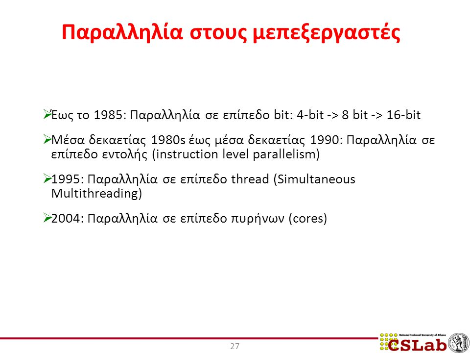 27 Παραλληλία στους μεπεξεργαστές  Έως το 1985: Παραλληλία σε επίπεδο bit: 4-bit -> 8 bit -> 16-bit  Μέσα δεκαετίας 1980s έως μέσα δεκαετίας 1990: Παραλληλία σε επίπεδο εντολής (instruction level parallelism)  1995: Παραλληλία σε επίπεδο thread (Simultaneous Multithreading)  2004: Παραλληλία σε επίπεδο πυρήνων (cores)