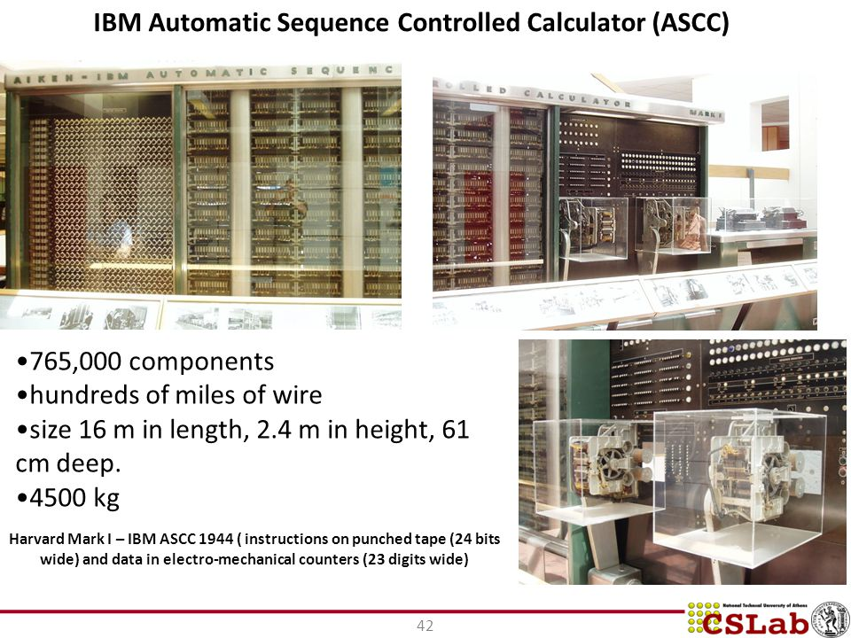 42 Harvard Mark I – IBM ASCC 1944 ( instructions on punched tape (24 bits wide) and data in electro-mechanical counters (23 digits wide) IBM Automatic Sequence Controlled Calculator (ASCC) 765,000 components hundreds of miles of wire size 16 m in length, 2.4 m in height, 61 cm deep.