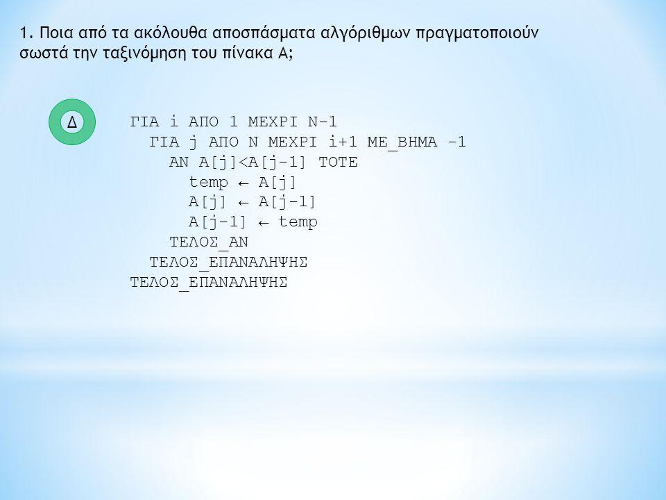 1. Ποια από τα ακόλουθα αποσπάσματα αλγόριθμων πραγματοποιούν σωστά την ταξινόμηση του πίνακα Α; ΓΙΑ i ΑΠΟ 1 ΜΕΧΡΙ Ν-1 ΓΙΑ j ΑΠΟ Ν ΜΕΧΡΙ i+1 ME_BHMA -