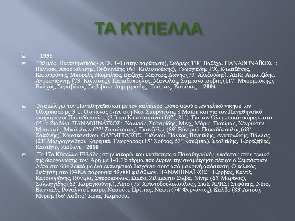  1995  Τελικός : Παναθηναϊκός - ΑΕΚ 1-0 ( στην παράταση ), Σκόρερ : 118 ΄ Βαζέχα. ΠΑΝΑΘΗΝΑΪΚΟΣ : Βάντσικ, Αποστολάκης, Ουζουνίδης (64 ΄ Κολιτσιδάκης