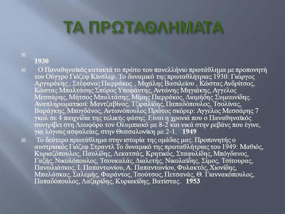  5 Πρωταθλήματα Ευρώπης - Ευρωλίγκα :1996, 2000, 2002, 2007, 2009 Πρωταθλήματα Ευρώπης - Ευρωλίγκα1996  1 Διηπειρωτικό Κύπελλο :1996 Διηπειρωτικό Κύπελλο  31 Πρωταθλήματα Ελλάδος :1946, 1947, 1950, 1951, 1954, 1961, 1962, 19 67, 1969, 1971, 1972, 1973, 1974, 1975, 1977, 1980, 19 81, 1982, 1984, 1998, 1999, 2000, 2001, 2003, 2004, 20 05, 2006, 2007,2008, 2009, 2010 Πρωταθλήματα Ελλάδος194619471950195119541961196219 671969197119721973197419751977198019 811982198419981999200020012003200420 0520062007200820092010  2 Κύπελλα Ελλάδας :1979, 1982, 1983, 1986, 1993, 1996, 2003, 2005, 2006, 2007, 2008, 2009 Κύπελλα Ελλάδας  4 Πρωταθλήματα Αθηνών - Πειραιώς : [2] 1946, 1947, 1948, 1950 [2]