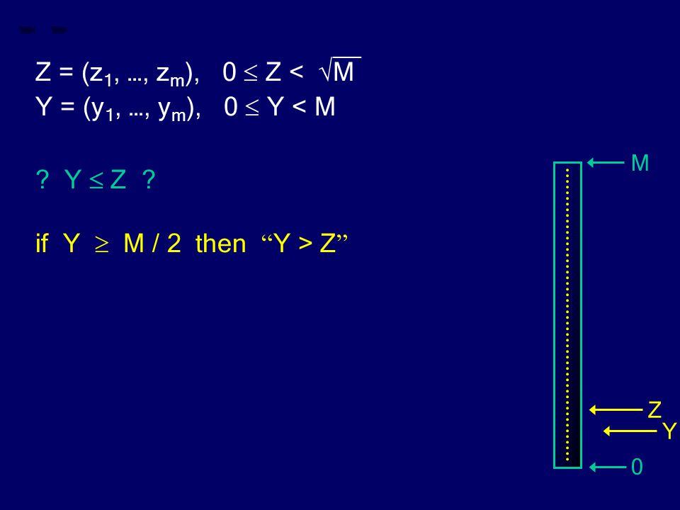 "__ Z = (z 1, …, z m ), 0  Z < √M Y = (y 1, …, y m ), 0  Y < M ? Y  Z ? if Y  M / 2 then "" Y > Z "" M 0 Z Y"