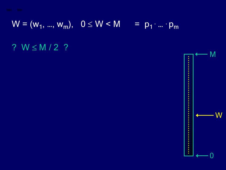 W = (w 1, …, w m ), 0  W < M = p 1. …. p m W  M / 2 M 0 W