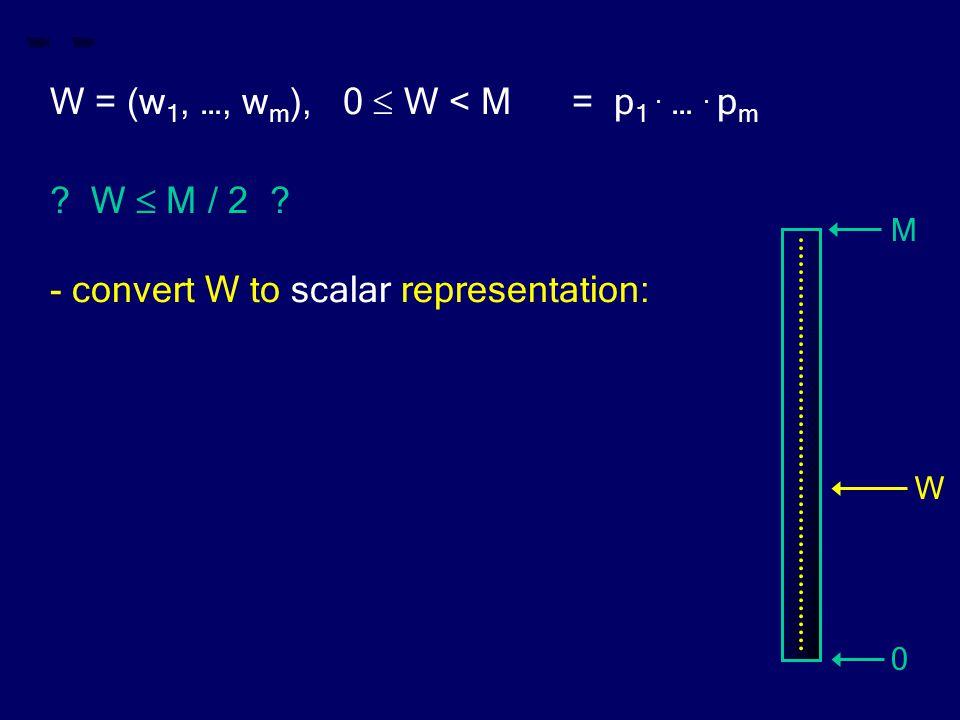 W = (w 1, …, w m ), 0  W < M = p 1. …. p m ? W  M / 2 ? - convert W to scalar representation: M 0 W