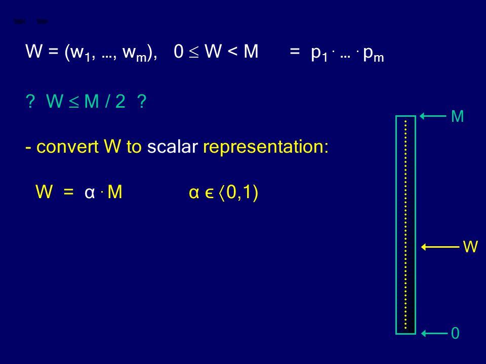 W = (w 1, …, w m ), 0  W < M = p 1. …. p m ? W  M / 2 ? - convert W to scalar representation: W = α. M α ϵ  0,1) M 0 W