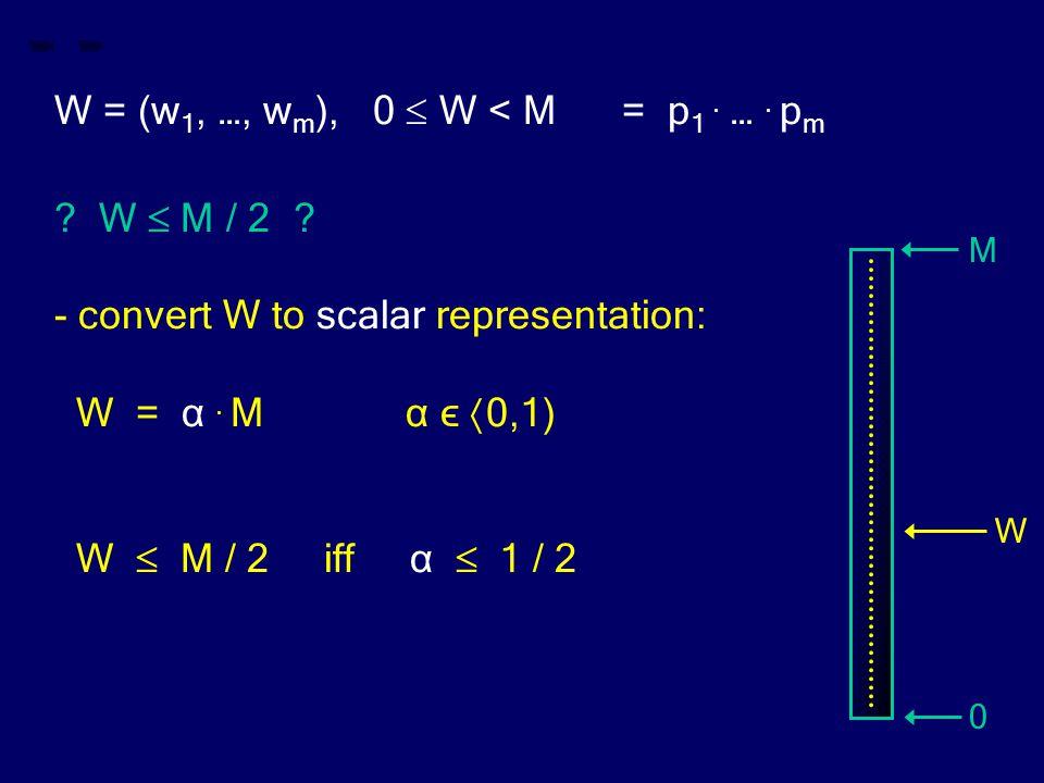 W = (w 1, …, w m ), 0  W < M = p 1. …. p m ? W  M / 2 ? - convert W to scalar representation: W = α. M α ϵ  0,1) W  M / 2 iff α  1 / 2 M 0 W