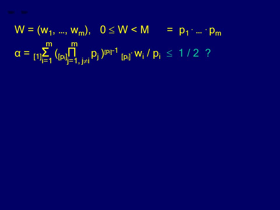 W = (w 1, …, w m ), 0  W < M = p 1. …. p m m m α = [1] Σ ( [p i ] Π p j ) [ p i] -1 [p i ]. w i / p i  1 / 2 ? i=1 j=1, j  i