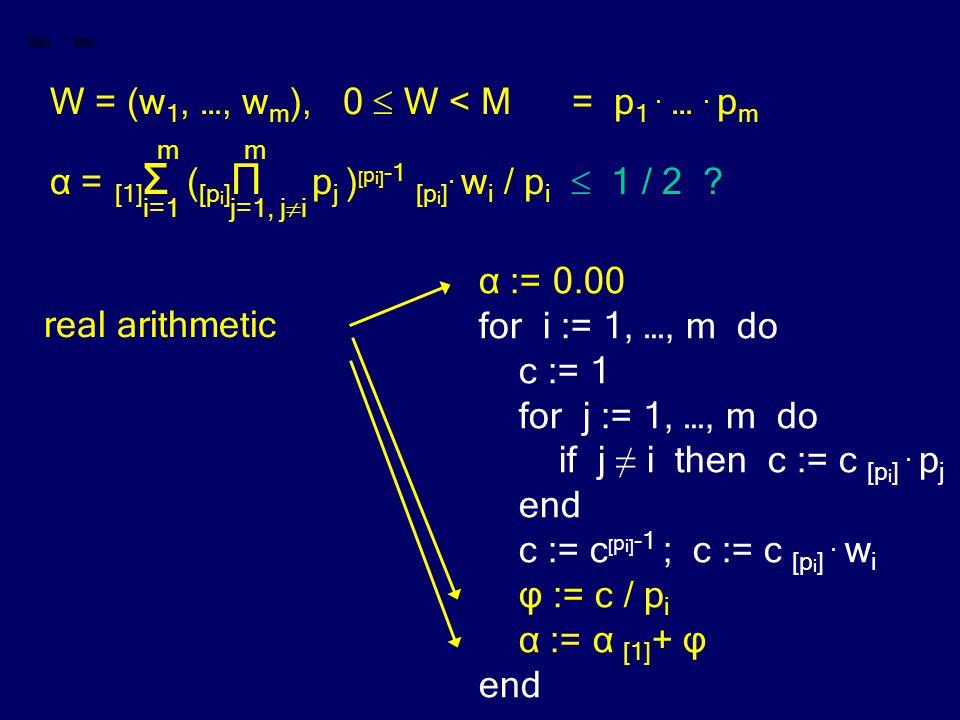 W = (w 1, …, w m ), 0  W < M = p 1. …. p m m m α = [1] Σ ( [p i ] Π p j ) [ p i] -1 [p i ]. w i / p i  1 / 2 ? i=1 j=1, j  i α := 0.00 for i := 1,