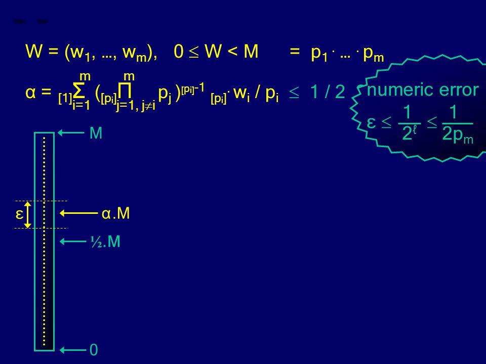 W = (w 1, …, w m ), 0  W < M = p 1. …. p m m m α = [1] Σ ( [p i ] Π p j ) [ p i] -1 [p i ]. w i / p i  1 / 2 ? i=1 j=1, j  i numeric error 1 ε  