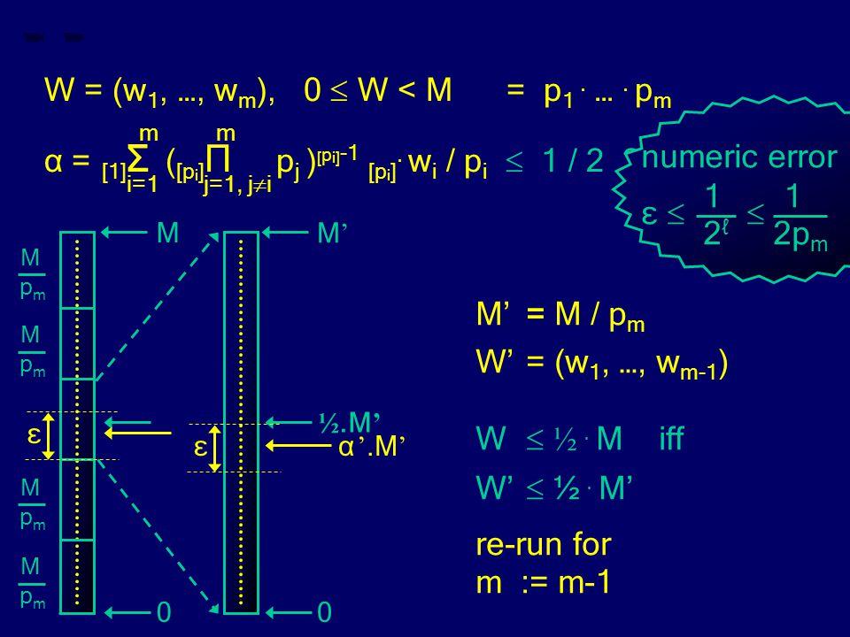 W = (w 1, …, w m ), 0  W < M = p 1. …. p m m m α = [1] Σ ( [p i ] Π p j ) [ p i] -1 [p i ]. w i / p i  1 / 2 ? i=1 j=1, j  i M'= M / p m W'= (w 1,