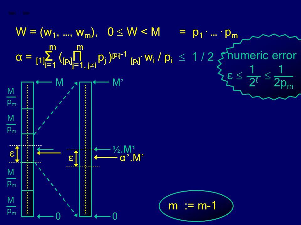 W = (w 1, …, w m ), 0  W < M = p 1. …. p m m m α = [1] Σ ( [p i ] Π p j ) [ p i] -1 [p i ]. w i / p i  1 / 2 ? i=1 j=1, j  i m := m-1 numeric error