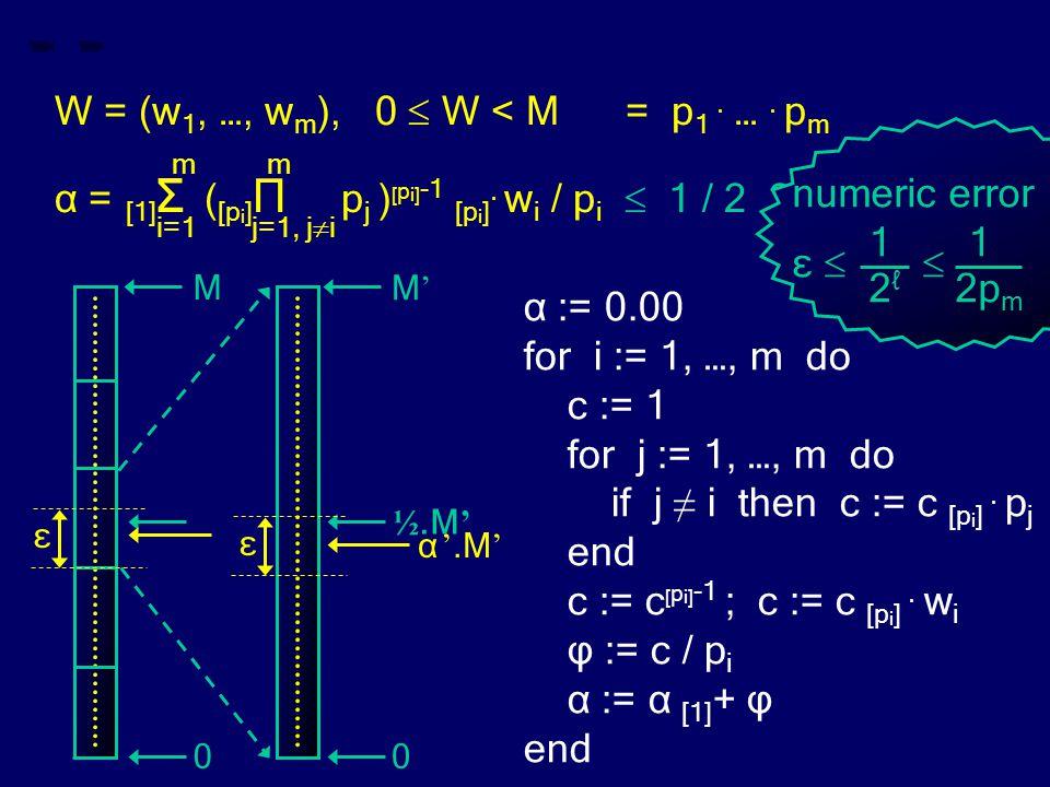 ε W = (w 1, …, w m ), 0  W < M = p 1. …. p m m m α = [1] Σ ( [p i ] Π p j ) [ p i] -1 [p i ]. w i / p i  1 / 2 ? i=1 j=1, j  i α := 0.00 for i := 1