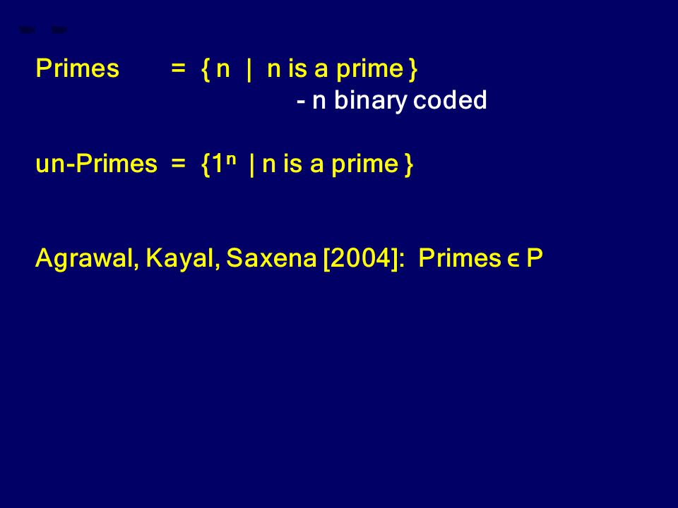 Primes= { n | n is a prime } - n binary coded un-Primes= {1 n | n is a prime } Agrawal, Kayal, Saxena [2004]: Primes ϵ P