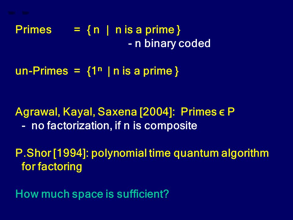 Primes= { n | n is a prime } - n binary coded un-Primes= {1 n | n is a prime } Agrawal, Kayal, Saxena [2004]: Primes ϵ P - no factorization, if n is composite P.Shor [1994]: polynomial time quantum algorithm for factoring How much space is sufficient