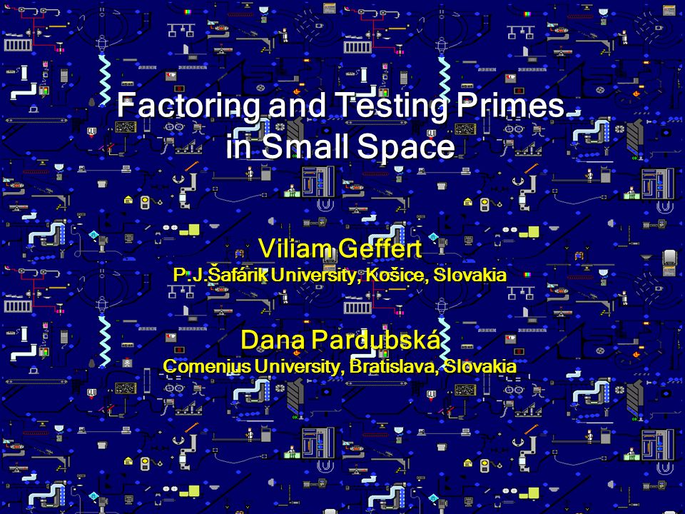 Factoring and Testing Primes in Small Space Viliam Geffert P.J.Šafárik University, Košice, Slovakia Dana Pardubská Comenius University, Bratislava, Sl