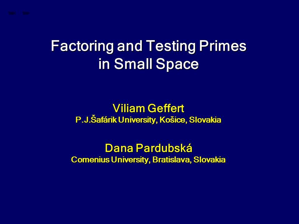 Factoring and Testing Primes in Small Space Viliam Geffert P.J.Šafárik University, Košice, Slovakia Dana Pardubská Comenius University, Bratislava, Slovakia